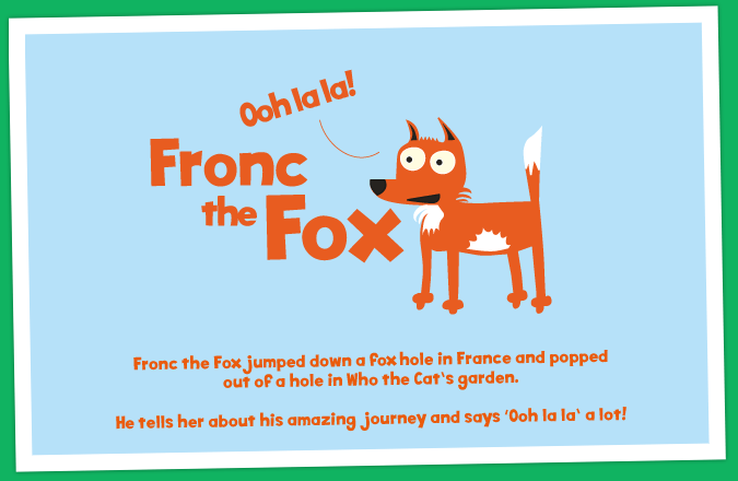 Fronc the Fox jumped down a fox hole in France and popped out of a hole in Who the Cat's garden. He tells her about his amazing journey and says 'Ooh la la' a lot!