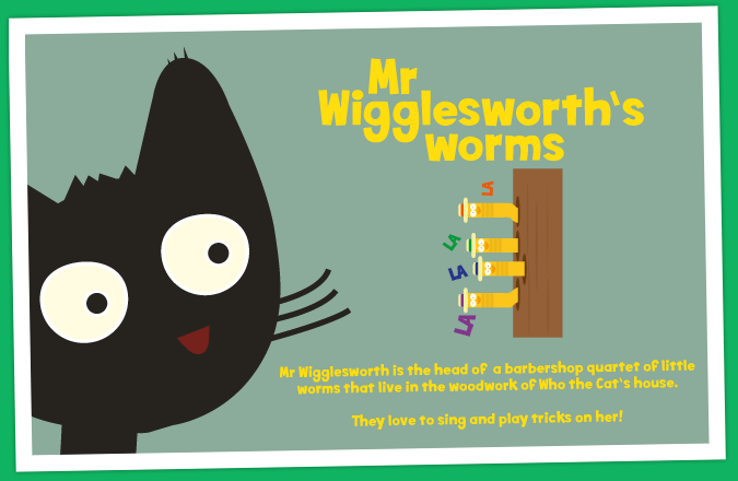Mr Wigglesworth is the head of  a barbershop quartet of little worms that live in the woodwork of Who the Cat's house. They love to sing and play tricks on her!